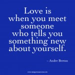 Love is when you meet someone who tells you something new about yourself love quote