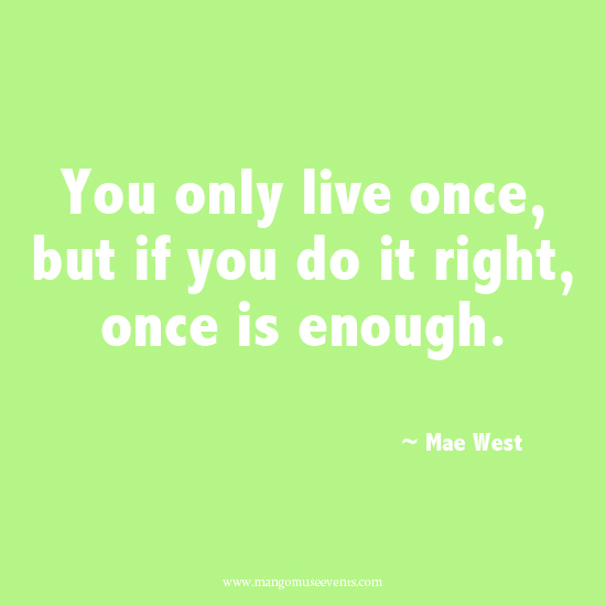 You only live once but if you do it right, once is enough inspirational quote