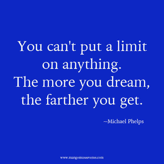 You can't put a limit on anything. The more you dream, the farther you get. Inspirational quote.