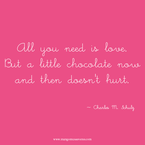 All you need is love but a little chocolate now and then doesn't hurt. Charles Schulz quote.