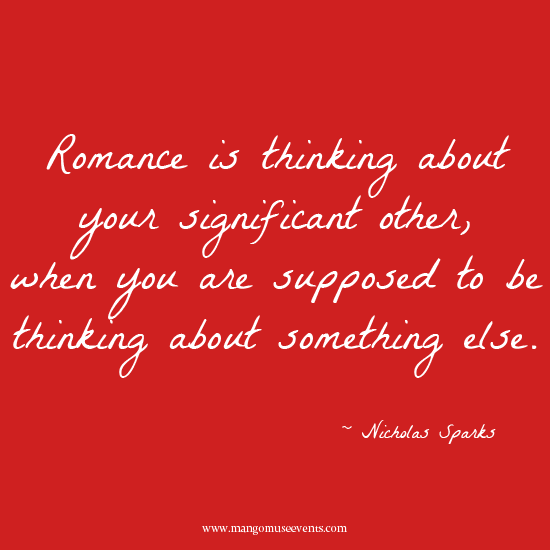 Romance is thinking about your significant other, when you are supposed to be thinking about something else. Love quote.