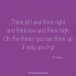 Think left and think right and think low and think high. Oh, the thinks you can think up if only you try. Dr. Seuss quote.