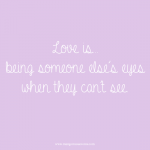 Love is being someone else's eyes when they can't see. Love quote.