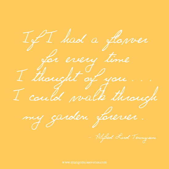 If I had a flower for every time I thought of you, I could walk through my garden forever. Tennyson quote.