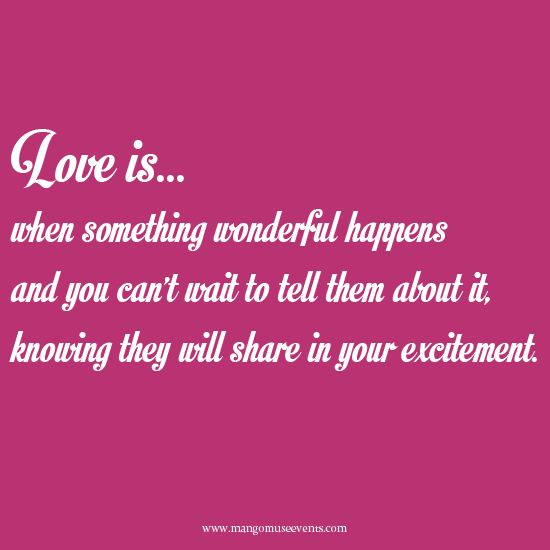 Love is when something wonderful happens and you can't wait to tell them about it knowing they will share in your excitement. Love quote.