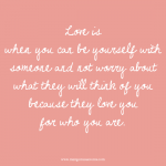 Love is when you can be yourself with somone and not worry about what they will think of you because they love you for who you are. Love quote.