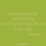 Anyone can be passionate, but it takes real lovers to be silly. Inspirational quote.