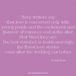The best romance is inside marriage; the finest love stories come after the wedding not before. Irving Stone quote.