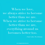When we love we always strive to become better than we are. When we strive to become better than we are, everything around us becomes better too. Inspirational quote.