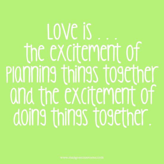 Love is the excite of planning things together and the excitement of doing things together. Love quote.