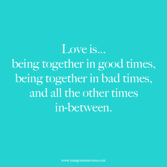 Love is being together in good times, being together in bad times, and all the other times in between. Love quote.