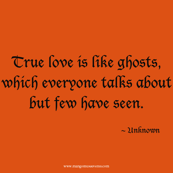 True love is like ghosts which everyone talks about but few have seen. Halloween quote.
