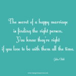 The secret of a happy marriage is finding the right person. You know they're right if you love to be with them all the time. Love quote.