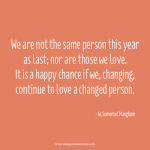 We are not the same person this year as last; nor are those we love. It is a happy chance if we, changing, continue to love a changed person. Love quote.