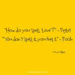 How do spell love? You don't spell it, you feel it. Love quote.