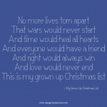 No more lives torn apart that wars would never start and time would heal all hearts. And everyone would have a friend and right would always win and love would never end. This is my grown up Christmas list. Christmas quote.