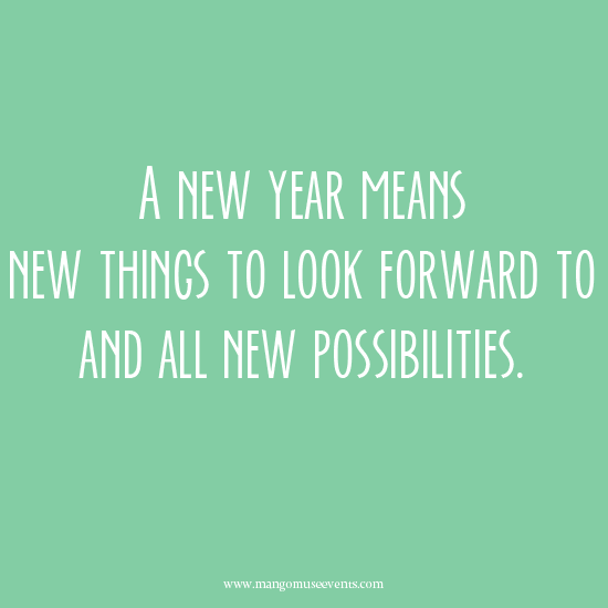 A new year means new things to look forward to and all new possibilities. Quote.