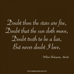 Doubt thou the stars are fire, doubt that the sun doth move, doubt truth to be a liar, but never doubt I love. Love quote.