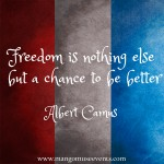 Freedom is nothing else but a chance to be better. Albert Camus quote.