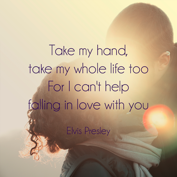 I can't help falling in love with you. Elvis Presley love quote.