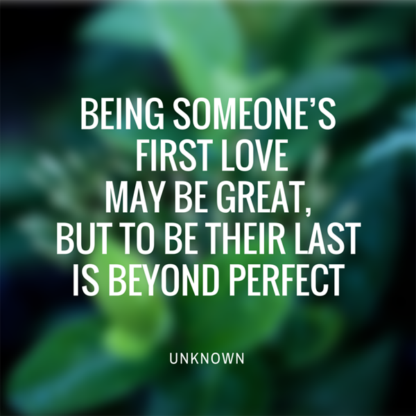 Being someone's first love may be great, but to be their last is beyond perfect. Love quote.