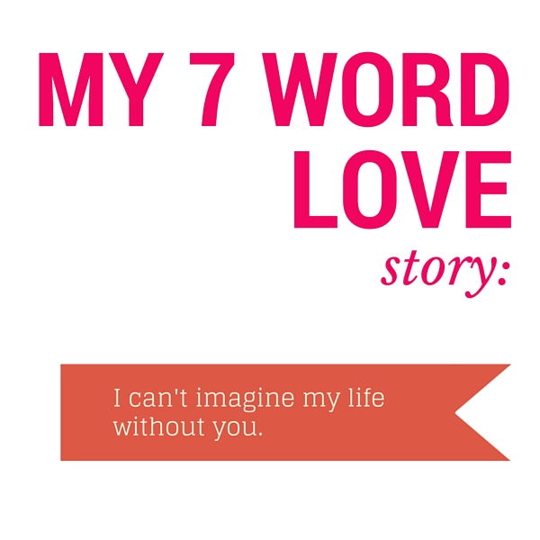 My 7 Word Love Story: I can't imagine my life without you. Love Quote
