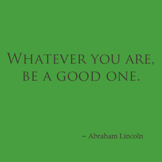Abraham Lincoln inspirational quote, whatever you are, be a good one