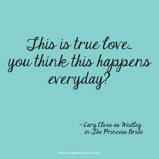 This is true love, you think this happens everyday love quote from the Princess Bride