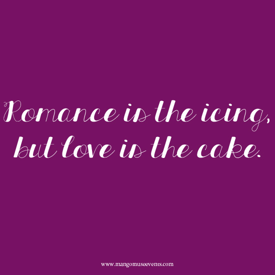Romance is the icing, but love is the cake love quote