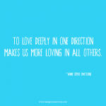 To love deeply in one direction makes us more loving in all others. Love quote.