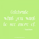 Celebrate what you want to see more of. Inspirational quote.