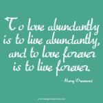 To love abundantly is to live abundantly and to love forever is to live forever. Love quote.