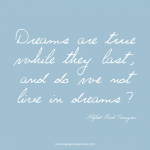 Dreams are true while they last and do we not live in dreams. Tennyson quote.