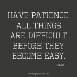 Have patience. All things are difficult before they become easy.