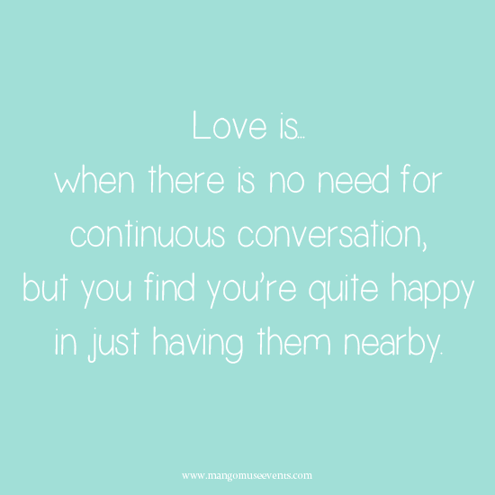 Love is when there is no need for continuous conversation, but you find you're quite happy in just having them nearby. Love quote.