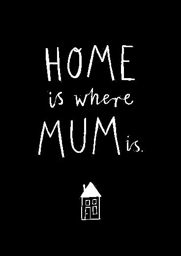Home is where mum is. Mother's Day quotes.