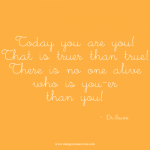 Today you are you! That is truer than true! There is no one alive who is you-er than you. Dr. Seuss quote.