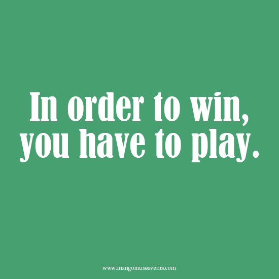 In order to win, you have to play. Inspirational quote.