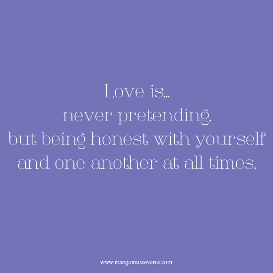 Love is never pretending, but being honest with yourself and one another at all times. Love quote.