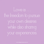 Love is the freedom to pursue your own desires while also sharing your experiences. Love quote.