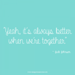 Yeah, it's always better when we're together. Song quote.