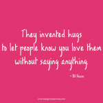 They invented hugs to let people know you love them without saying anything. Love quote.