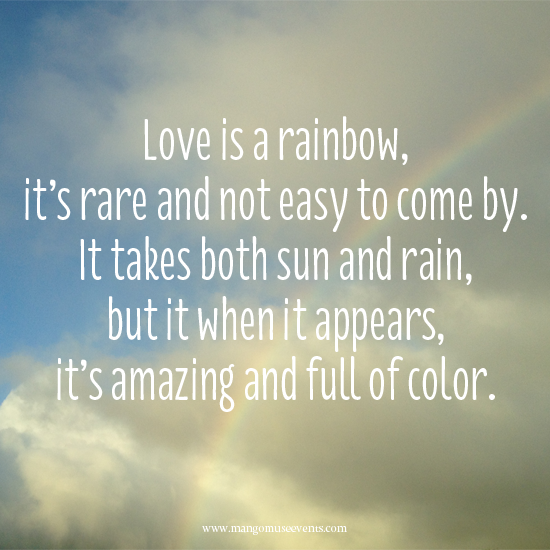 Love is a rainbow, it's rare and not easy to come by. It takes both sun and rain but when it appears, it's amazing and full of color. Love quote.