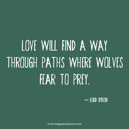 Love will find a way through paths where wolves fear to prey. Love quote.