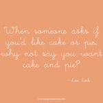 When someone asks if you'd like cake or pie, why not say you want cake and pie. Inspirational quote.