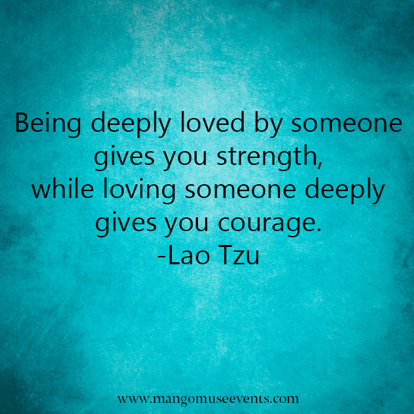 Being deeply loved by someone gives you strength, while loving someone deeply gives you courage. Love quote.
