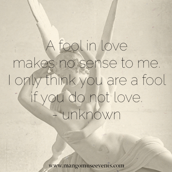 A fool in love makes no sense to me. I only think you are a fool if you do not love. Love quote.