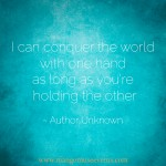 I can conquer the world with one hand as long as you're holding the other. Love quote.