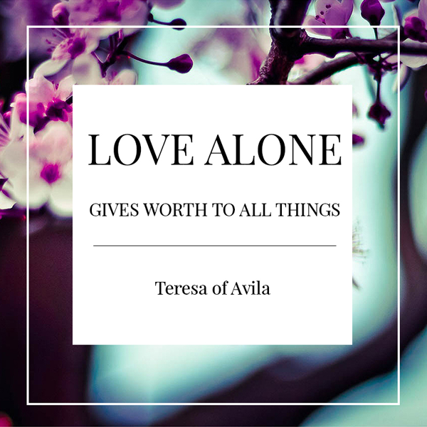 Love alone gives worth to all things. Love quote