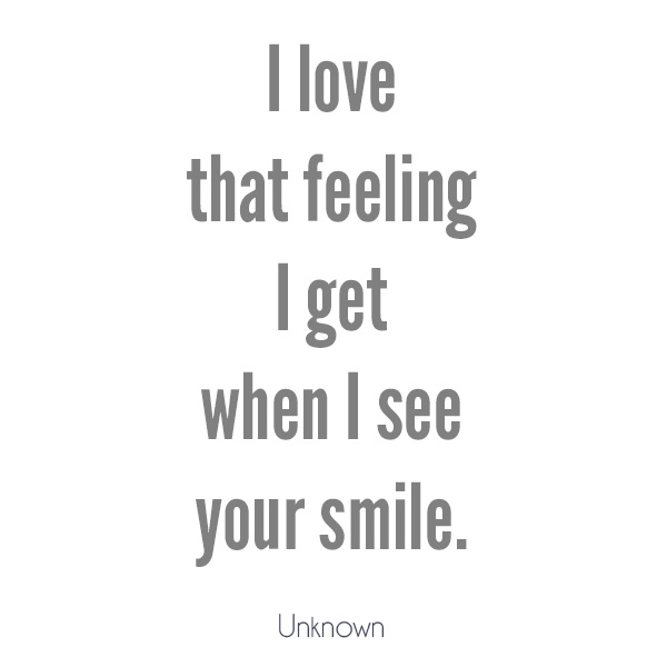 I love that feeling I get when I see you smile. Love quote
